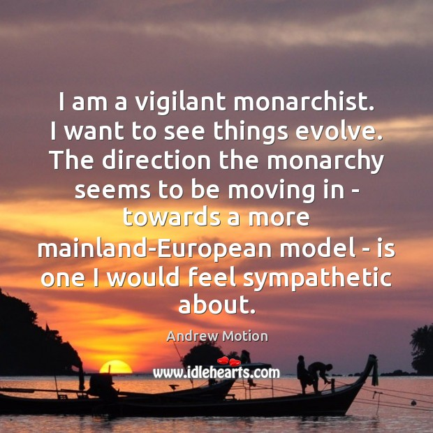 I am a vigilant monarchist. I want to see things evolve. The Image