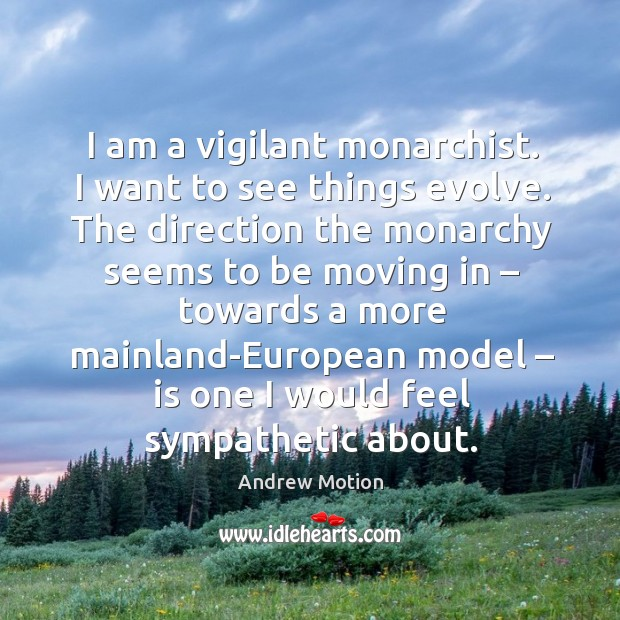 Image, I am a vigilant monarchist. I want to see things evolve. The direction the monarchy seems to be moving in