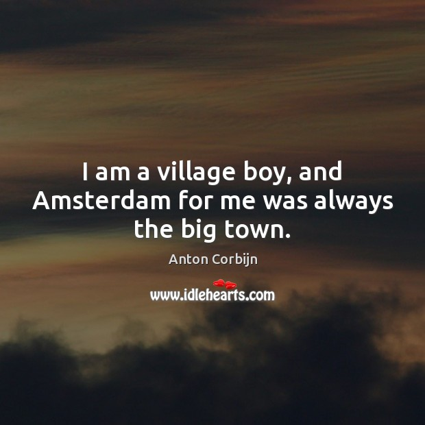 Image, I am a village boy, and Amsterdam for me was always the big town.