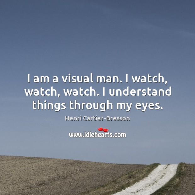 Image, I am a visual man. I watch, watch, watch. I understand things through my eyes.