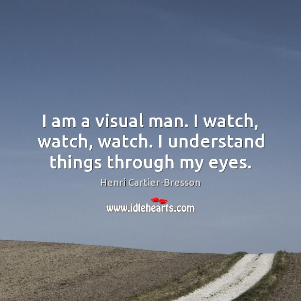I am a visual man. I watch, watch, watch. I understand things through my eyes. Henri Cartier-Bresson Picture Quote