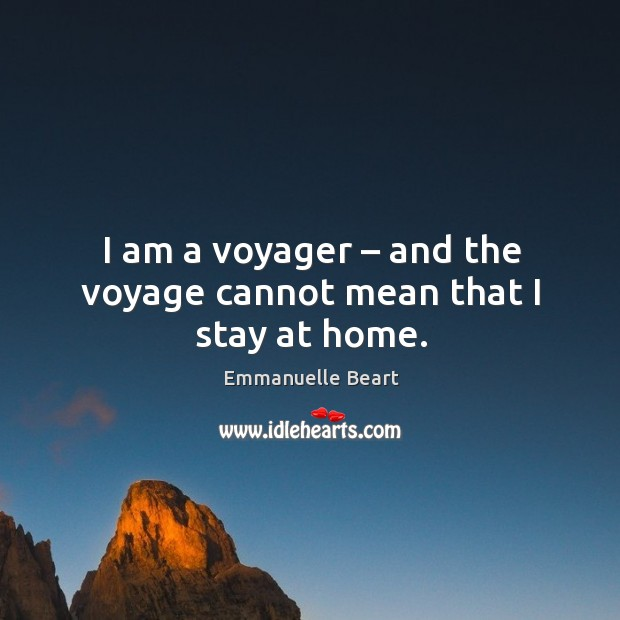 I am a voyager – and the voyage cannot mean that I stay at home. Emmanuelle Beart Picture Quote