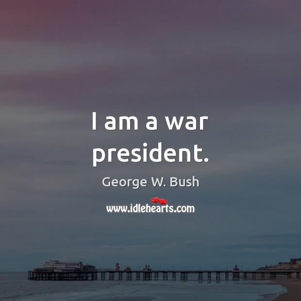 Image, I am a war president.