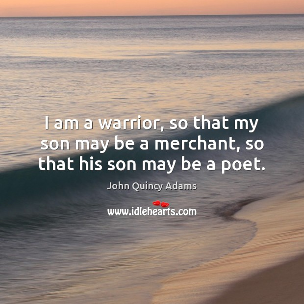 I am a warrior, so that my son may be a merchant, so that his son may be a poet. John Quincy Adams Picture Quote