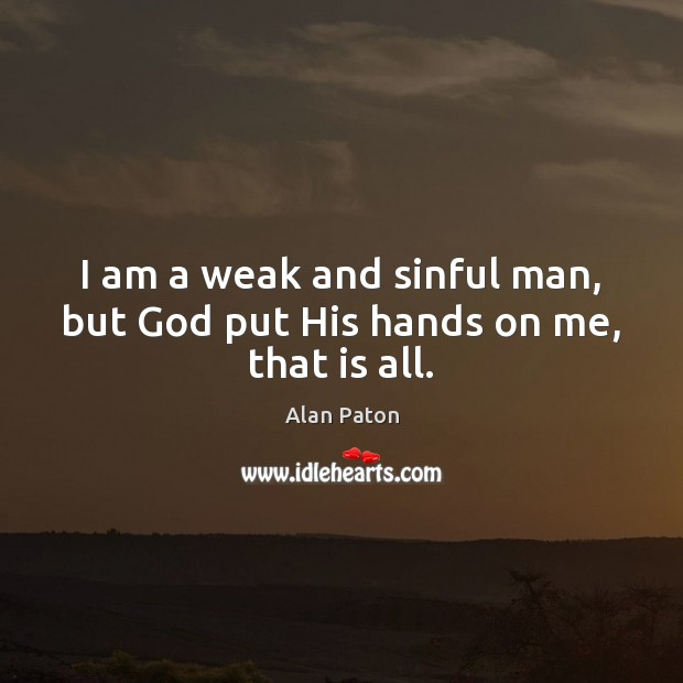 Image, I am a weak and sinful man, but God put His hands on me, that is all.