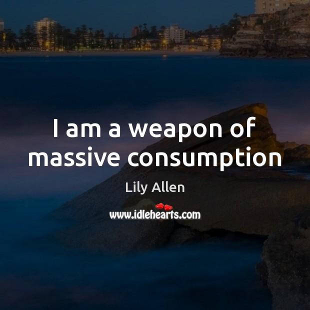 I am a weapon of massive consumption Image
