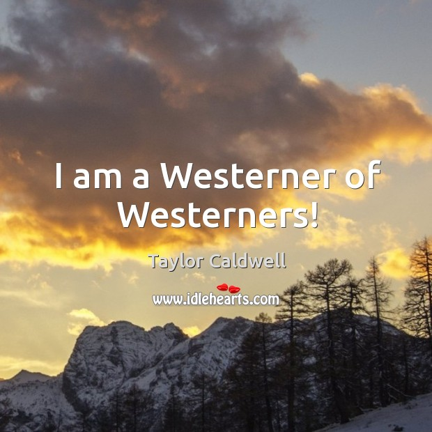 I am a westerner of westerners! Taylor Caldwell Picture Quote