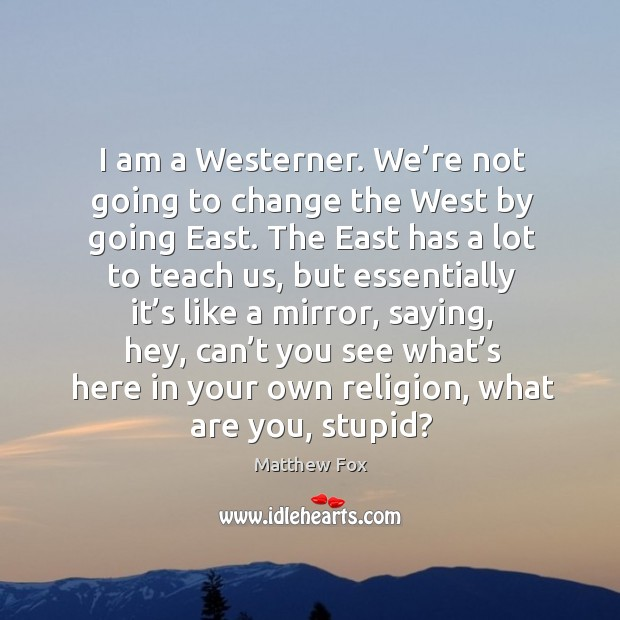 Image, I am a westerner. We're not going to change the west by going east.
