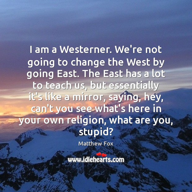 I am a Westerner. We're not going to change the West by Matthew Fox Picture Quote