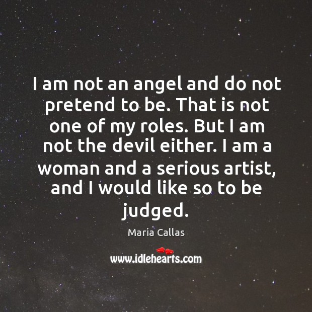 I am a woman and a serious artist, and I would like so to be judged. Maria Callas Picture Quote