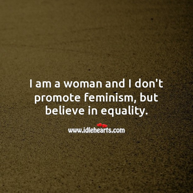 I am a woman and I don't promote feminism, but believe in equality. Women Quotes Image