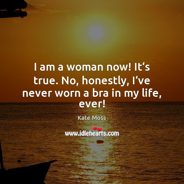 I am a woman now! It's true. No, honestly, I've never worn a bra in my life, ever! Kate Moss Picture Quote