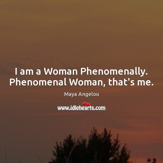 Image, I am a Woman Phenomenally. Phenomenal Woman, that's me.