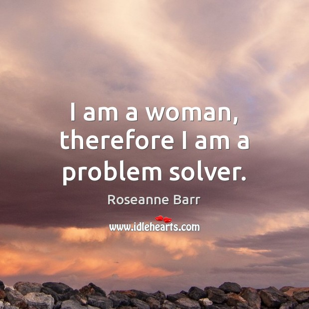 I am a woman, therefore I am a problem solver. Roseanne Barr Picture Quote