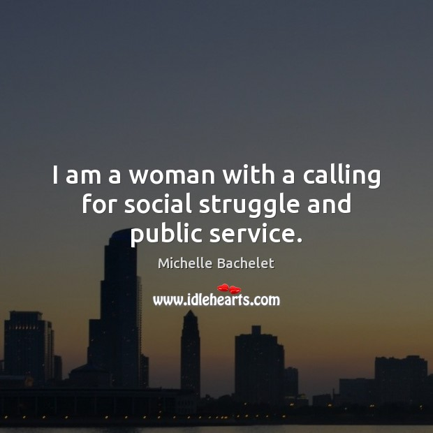 I am a woman with a calling for social struggle and public service. Michelle Bachelet Picture Quote