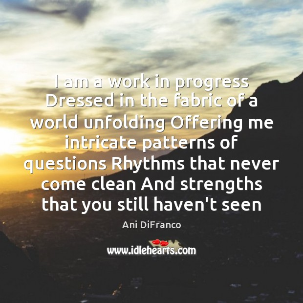 I am a work in progress Dressed in the fabric of a Ani DiFranco Picture Quote