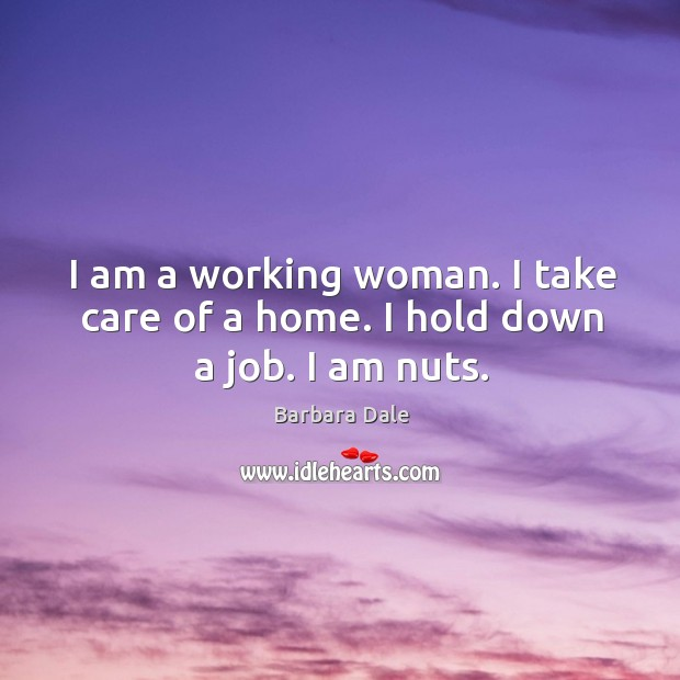 Image, I am a working woman. I take care of a home. I hold down a job. I am nuts.