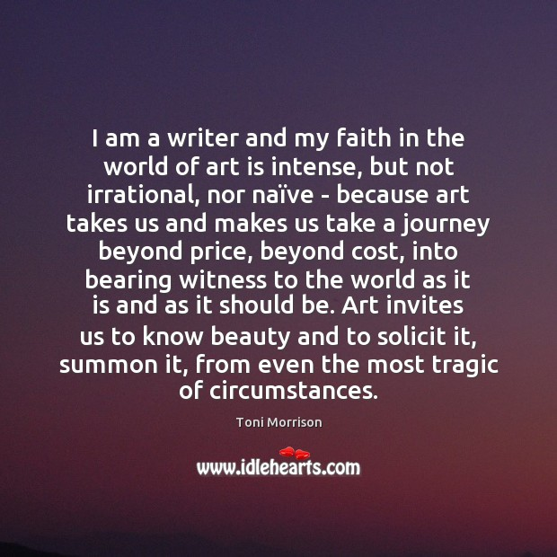 I am a writer and my faith in the world of art Toni Morrison Picture Quote