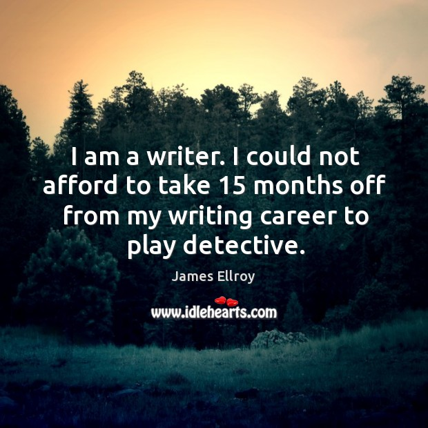 I am a writer. I could not afford to take 15 months off from my writing career to play detective. James Ellroy Picture Quote
