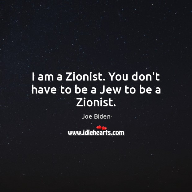 I am a Zionist. You don't have to be a Jew to be a Zionist. Image