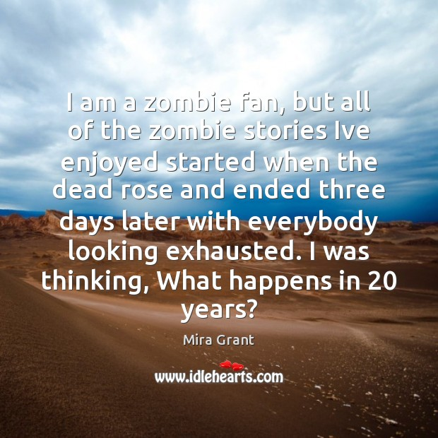I am a zombie fan, but all of the zombie stories Ive Mira Grant Picture Quote