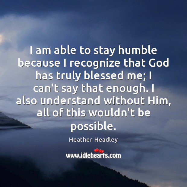 I am able to stay humble because I recognize that God has Image