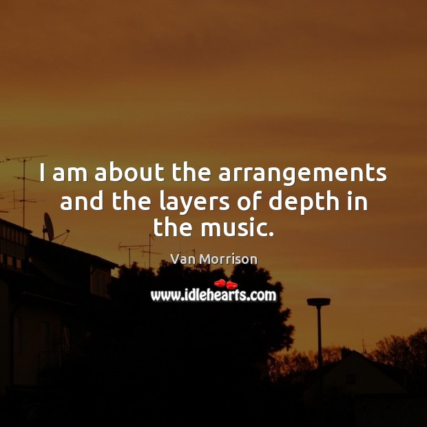 I am about the arrangements and the layers of depth in the music. Image