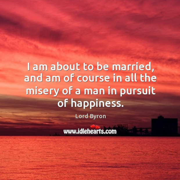 Image, I am about to be married, and am of course in all the misery of a man in pursuit of happiness.