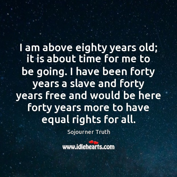 I am above eighty years old; it is about time for me Image