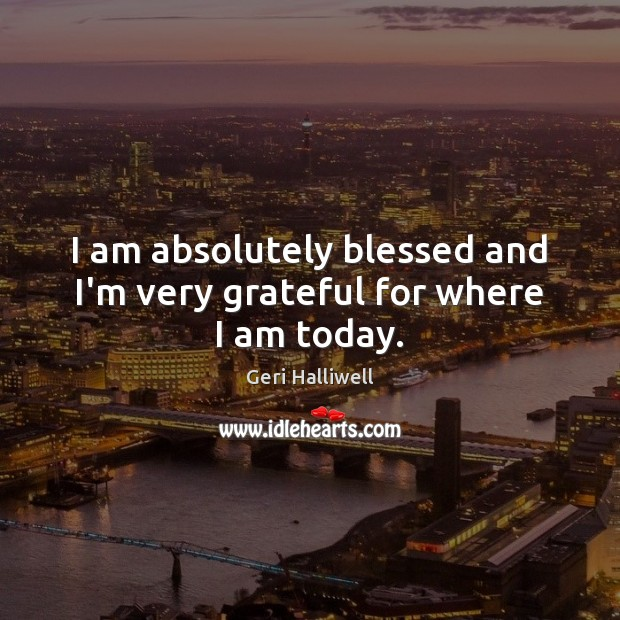I am absolutely blessed and I'm very grateful for where I am today. Image