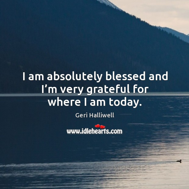 I am absolutely blessed and I'm very grateful for where I am today. Geri Halliwell Picture Quote