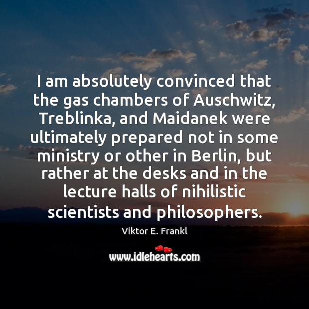 I am absolutely convinced that the gas chambers of Auschwitz, Treblinka, and Viktor E. Frankl Picture Quote