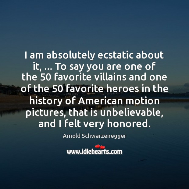 I am absolutely ecstatic about it, … To say you are one of Arnold Schwarzenegger Picture Quote