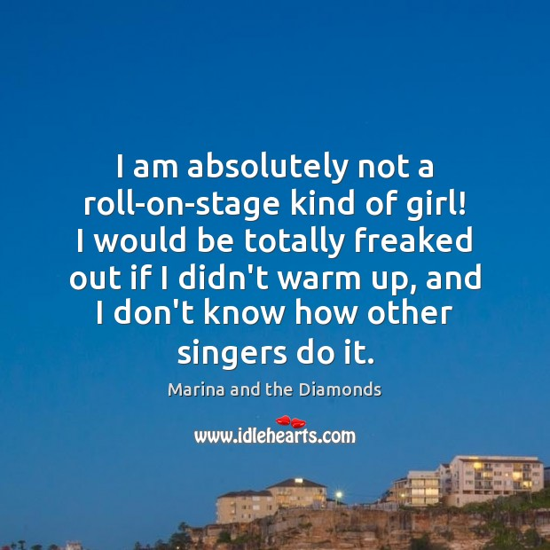 Image, I am absolutely not a roll-on-stage kind of girl! I would be