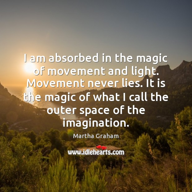I am absorbed in the magic of movement and light. Movement never Martha Graham Picture Quote