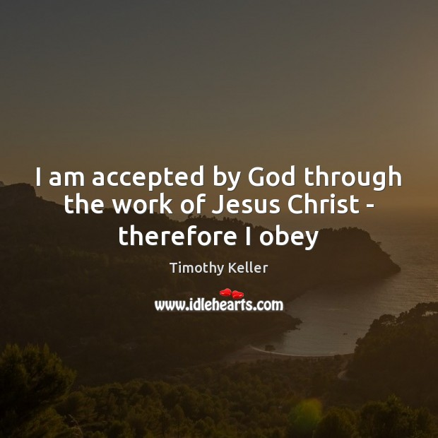 I am accepted by God through the work of Jesus Christ – therefore I obey Timothy Keller Picture Quote