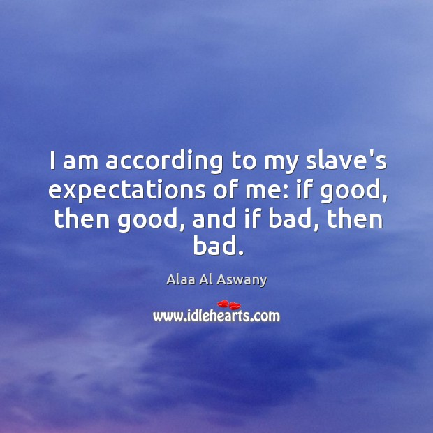I am according to my slave's expectations of me: if good, then good, and if bad, then bad. Image