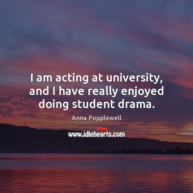 I am acting at university, and I have really enjoyed doing student drama. Image