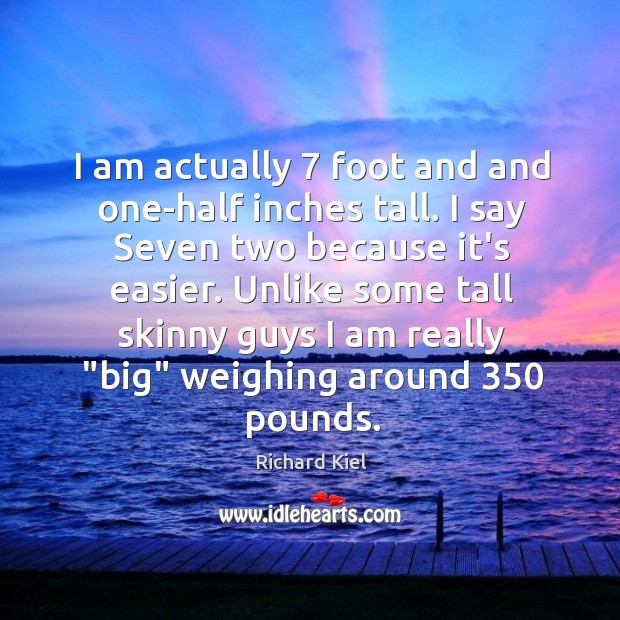 I am actually 7 foot and and one-half inches tall. I say Seven Image