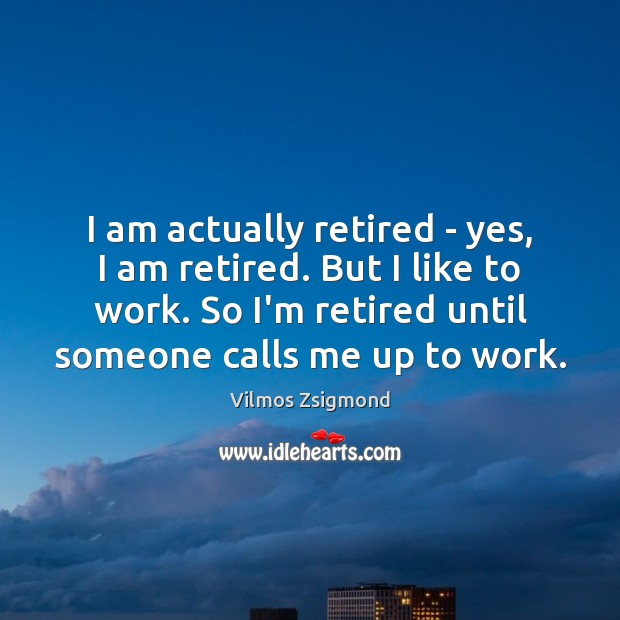 I am actually retired – yes, I am retired. But I like Vilmos Zsigmond Picture Quote