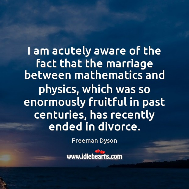 I am acutely aware of the fact that the marriage between mathematics Freeman Dyson Picture Quote