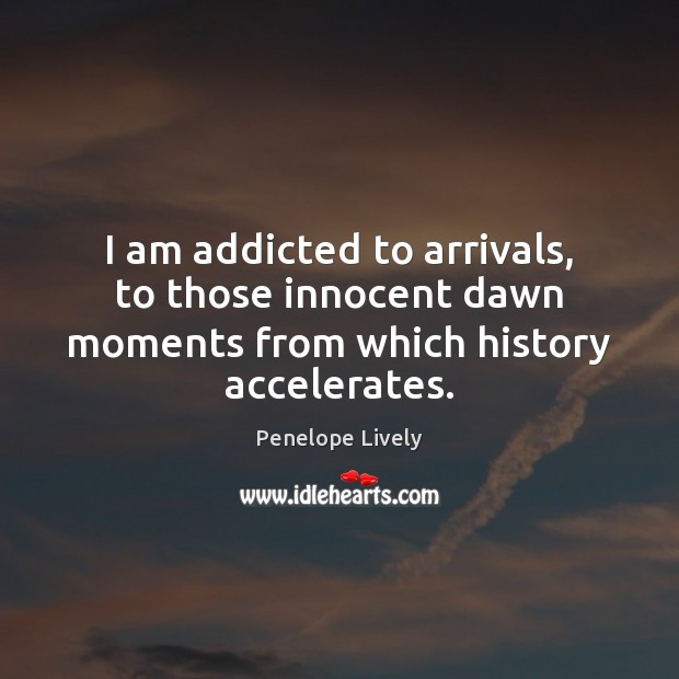 Image, I am addicted to arrivals, to those innocent dawn moments from which history accelerates.