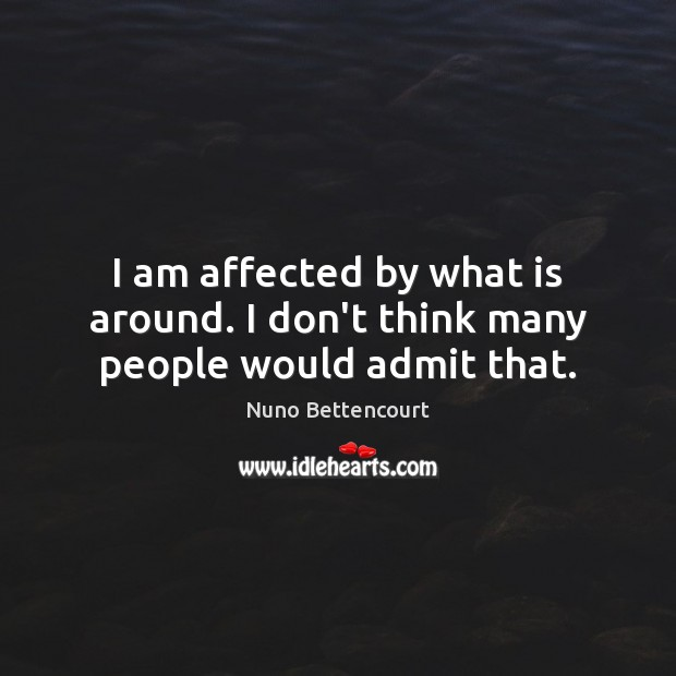 I am affected by what is around. I don't think many people would admit that. Image