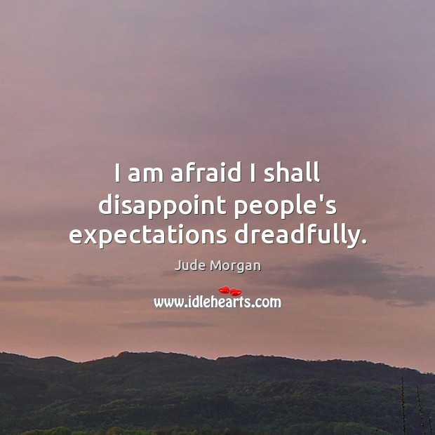 I am afraid I shall disappoint people's expectations dreadfully. Image