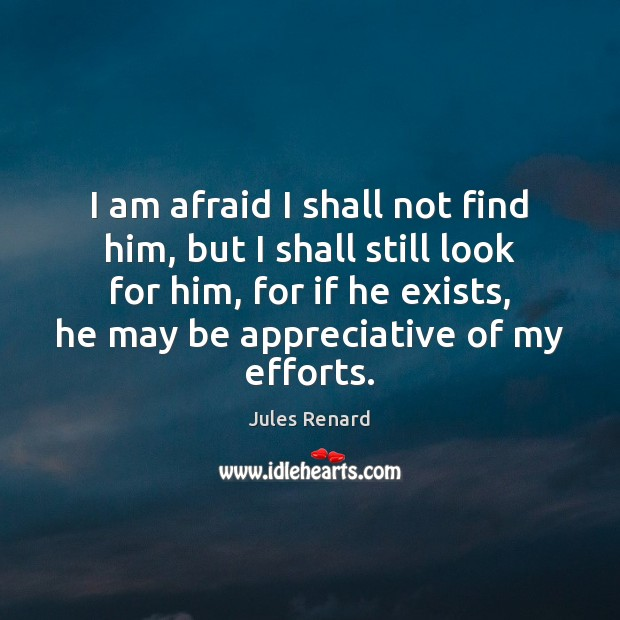 I am afraid I shall not find him, but I shall still Jules Renard Picture Quote