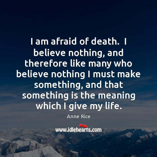 Image, I am afraid of death.  I believe nothing, and therefore like many