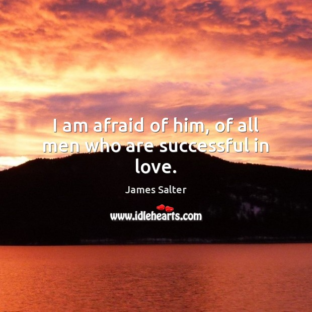 I am afraid of him, of all men who are successful in love. James Salter Picture Quote