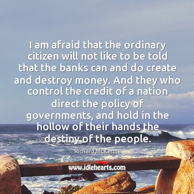 I am afraid that the ordinary citizen will not like to be told that the banks can and do create and destroy money. Image
