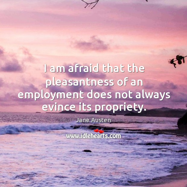 Image, I am afraid that the pleasantness of an employment does not always evince its propriety.