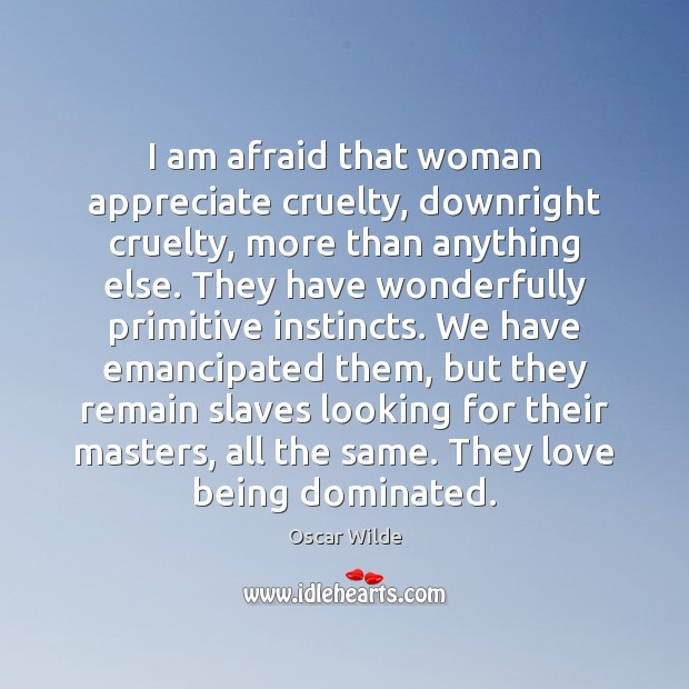 Image, I am afraid that woman appreciate cruelty, downright cruelty, more than anything